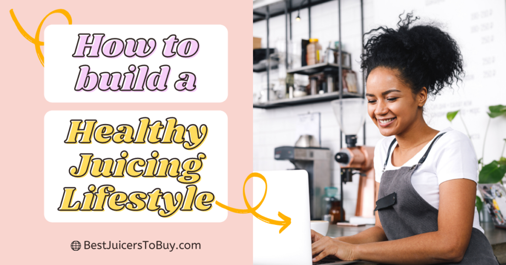 How To Build a Healthy Juicing Lifestyle?