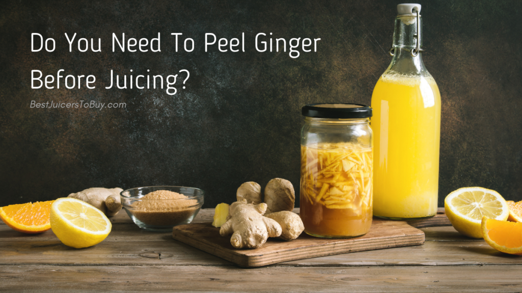 Do You Need To Peel Ginger Before Juicing